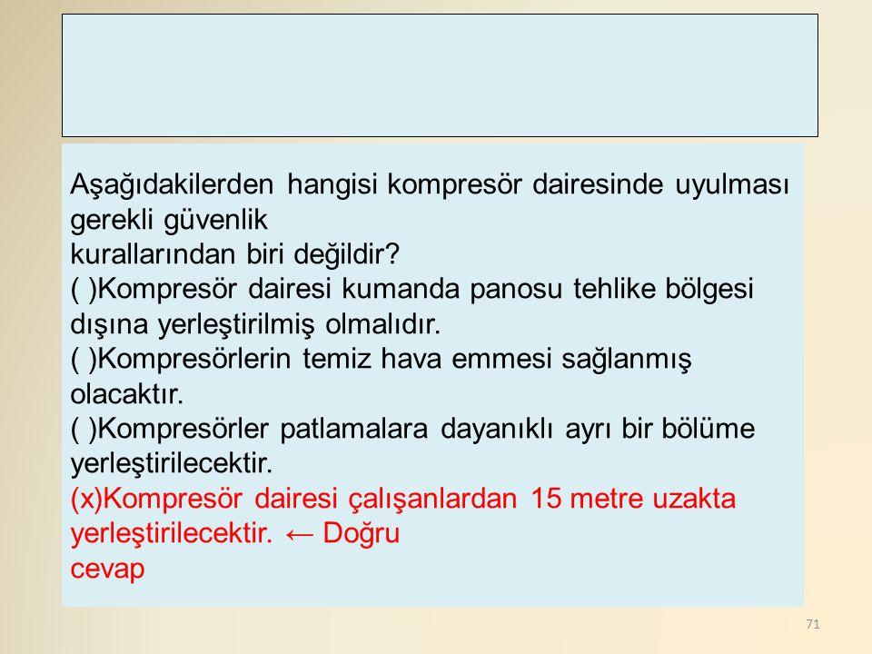 71 Aşağıdakilerden hangisi kompresör dairesinde uyulması gerekli güvenlik kurallarından biri değildir? ( )Kompresör dairesi kumanda panosu tehlike böl