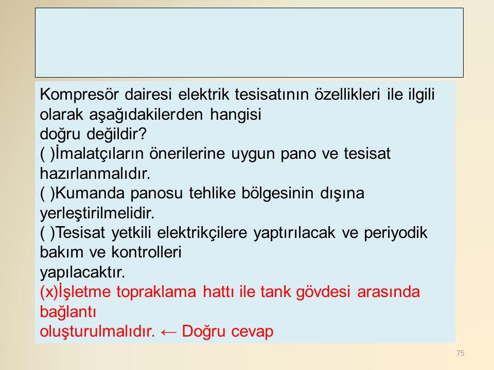 75 Kompresör dairesi elektrik tesisatının özellikleri ile ilgili olarak aşağıdakilerden hangisi doğru değildir? ( )İmalatçıların önerilerine uygun pan