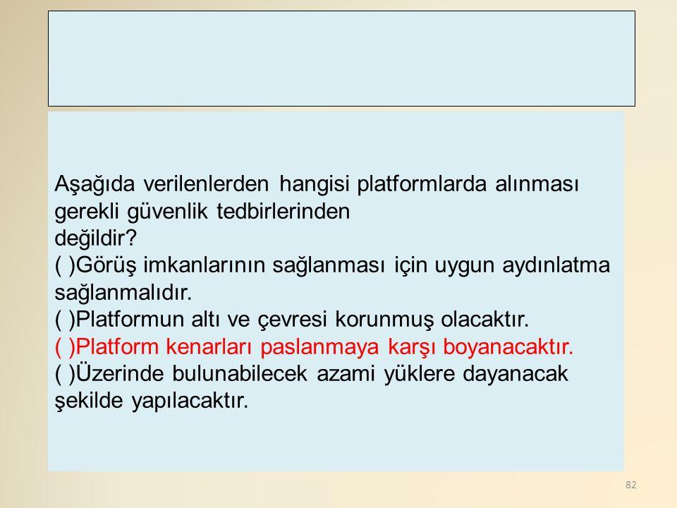 82 Aşağıda verilenlerden hangisi platformlarda alınması gerekli güvenlik tedbirlerinden değildir? ( )Görüş imkanlarının sağlanması için uygun aydınlat