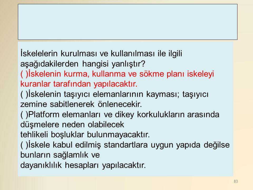 83 İskelelerin kurulması ve kullanılması ile ilgili aşağıdakilerden hangisi yanlıştır? ( )İskelenin kurma, kullanma ve sökme planı iskeleyi kuranlar t