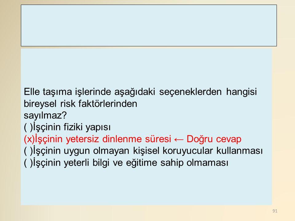 91 Elle taşıma işlerinde aşağıdaki seçeneklerden hangisi bireysel risk faktörlerinden sayılmaz? ( )İşçinin fiziki yapısı (x)İşçinin yetersiz dinlenme