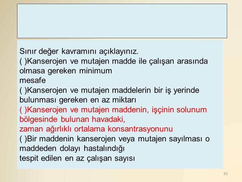 93 Sınır değer kavramını açıklayınız. ( )Kanserojen ve mutajen madde ile çalışan arasında olmasa gereken minimum mesafe ( )Kanserojen ve mutajen madde