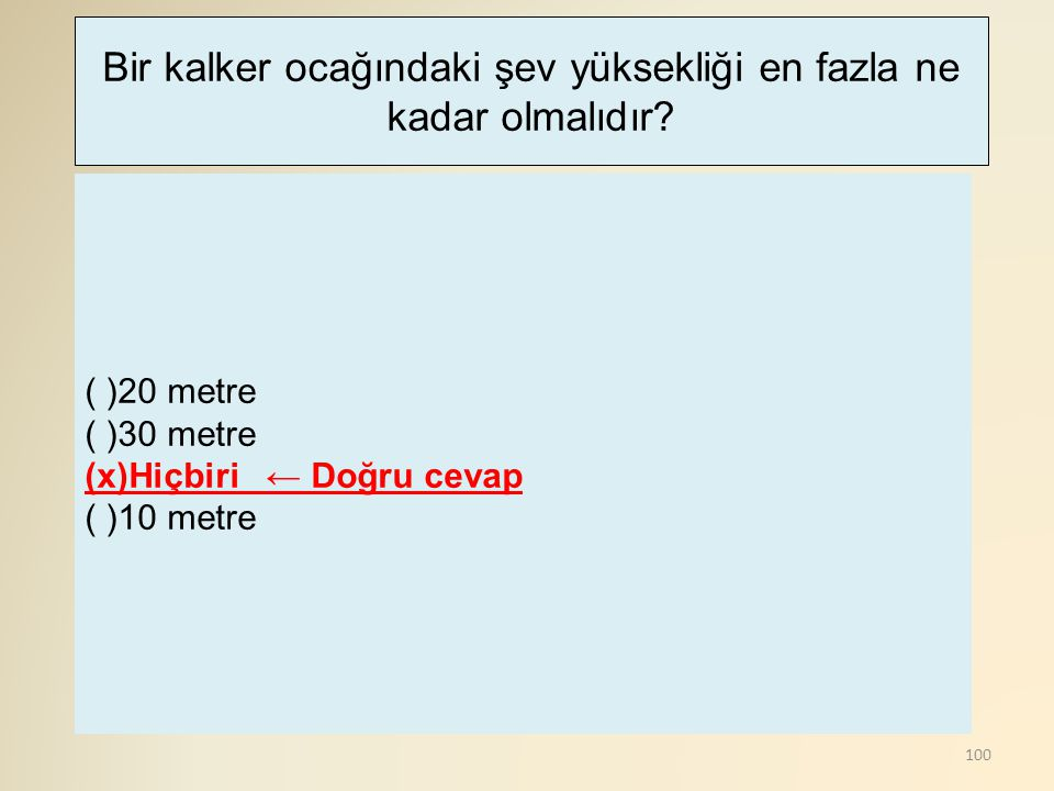 100 ( )20 metre ( )30 metre (x)Hiçbiri ← Doğru cevap ( )10 metre Bir kalker ocağındaki şev yüksekliği en fazla ne kadar olmalıdır?