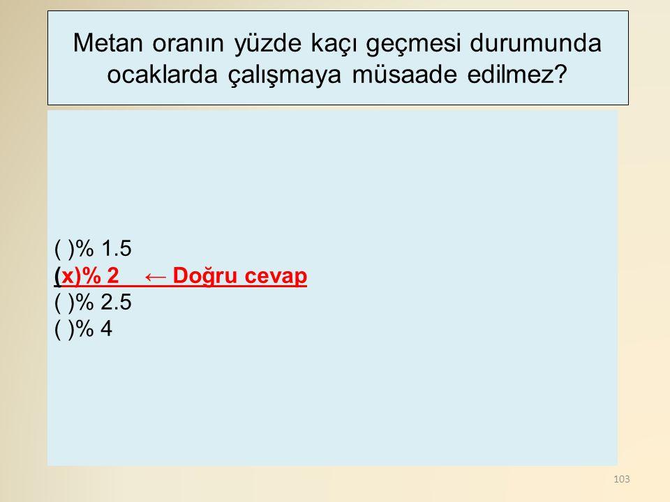 103 ( )% 1.5 (x)% 2 ← Doğru cevap ( )% 2.5 ( )% 4 Metan oranın yüzde kaçı geçmesi durumunda ocaklarda çalışmaya müsaade edilmez?