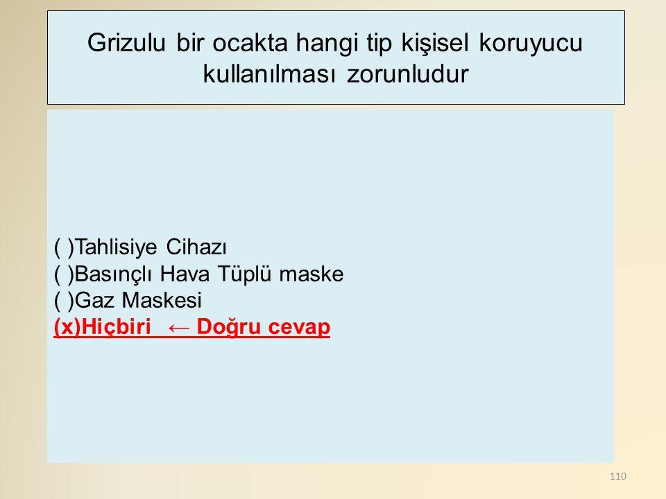 110 ( )Tahlisiye Cihazı ( )Basınçlı Hava Tüplü maske ( )Gaz Maskesi (x)Hiçbiri ← Doğru cevap Grizulu bir ocakta hangi tip kişisel koruyucu kullanılmas