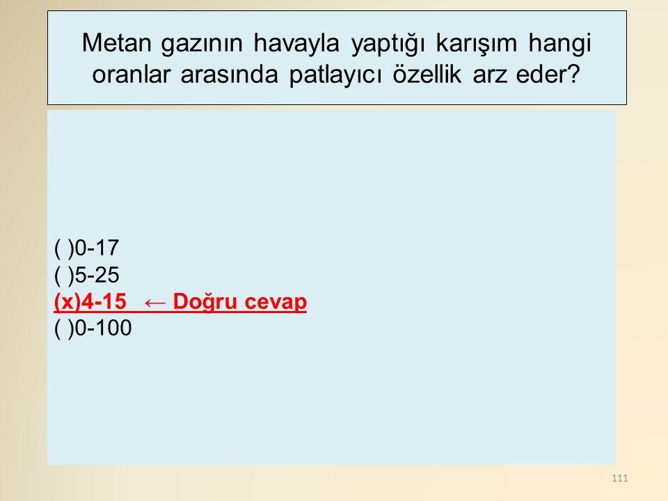 111 ( )0-17 ( )5-25 (x)4-15 ← Doğru cevap ( )0-100 Metan gazının havayla yaptığı karışım hangi oranlar arasında patlayıcı özellik arz eder?