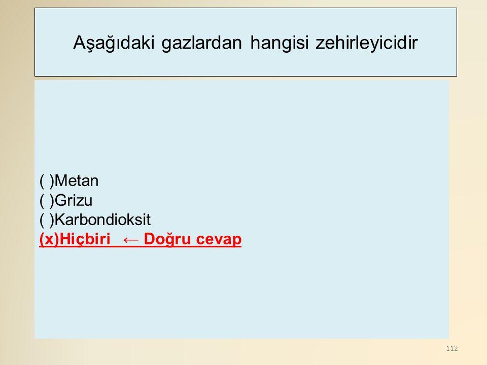 112 ( )Metan ( )Grizu ( )Karbondioksit (x)Hiçbiri ← Doğru cevap Aşağıdaki gazlardan hangisi zehirleyicidir