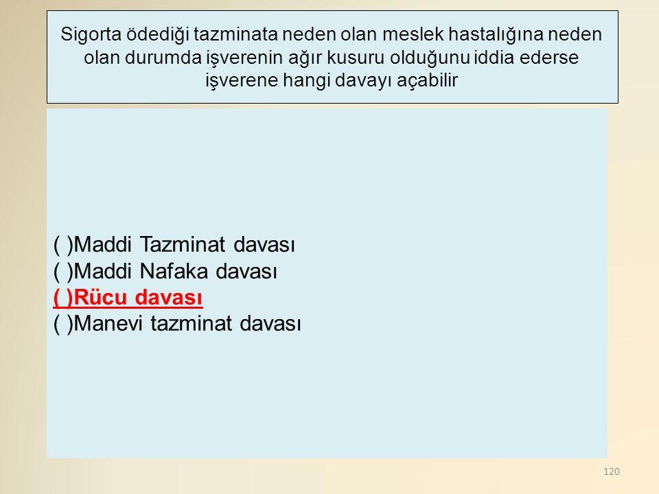 120 ( )Maddi Tazminat davası ( )Maddi Nafaka davası ( )Rücu davası ( )Manevi tazminat davası Sigorta ödediği tazminata neden olan meslek hastalığına n
