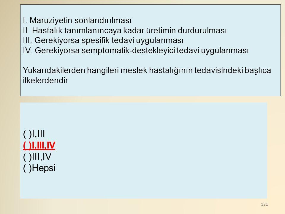 121 ( )I,III ( )I,III,IV ( )III,IV ( )Hepsi I. Maruziyetin sonlandırılması II. Hastalık tanımlanıncaya kadar üretimin durdurulması III. Gerekiyorsa sp