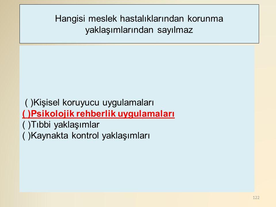 122 ( )Kişisel koruyucu uygulamaları ( )Psikolojik rehberlik uygulamaları ( )Tıbbi yaklaşımlar ( )Kaynakta kontrol yaklaşımları Hangisi meslek hastalı