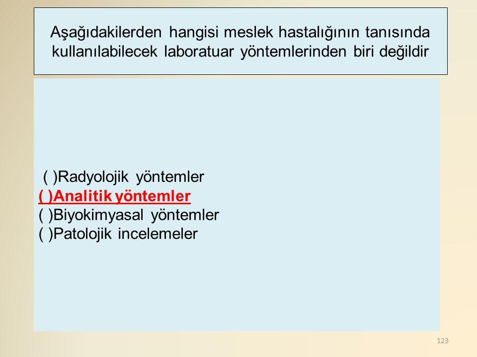 123 ( )Radyolojik yöntemler ( )Analitik yöntemler ( )Biyokimyasal yöntemler ( )Patolojik incelemeler Aşağıdakilerden hangisi meslek hastalığının tanıs
