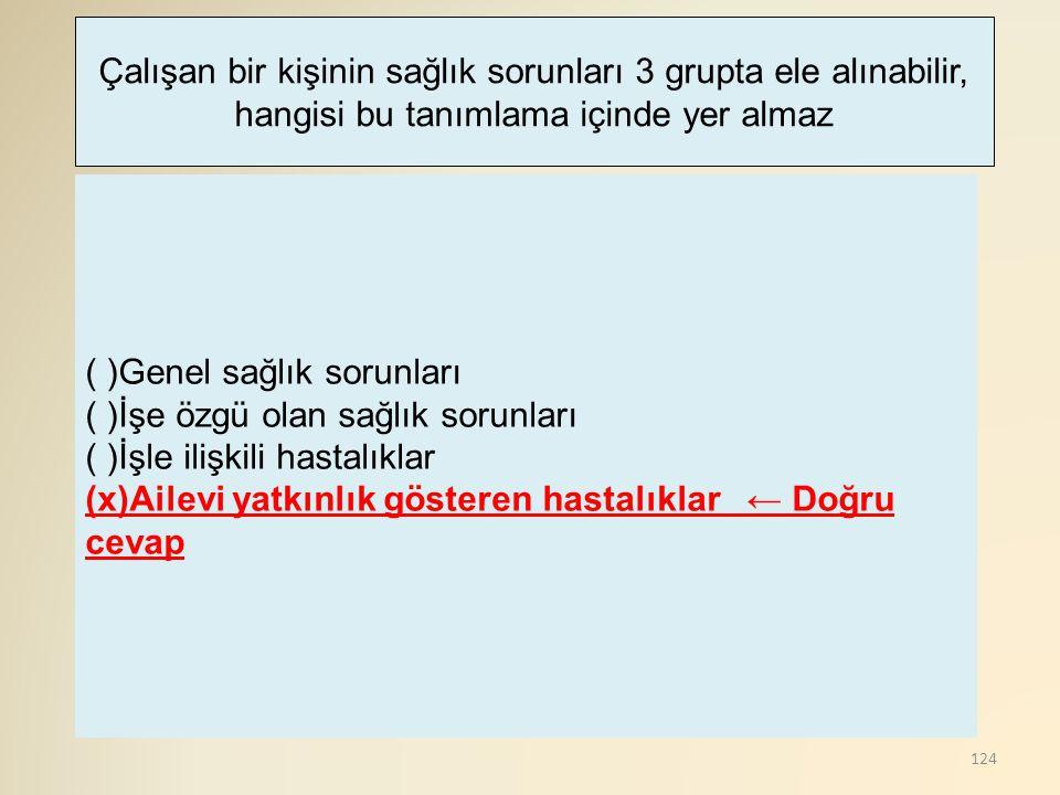124 ( )Genel sağlık sorunları ( )İşe özgü olan sağlık sorunları ( )İşle ilişkili hastalıklar (x)Ailevi yatkınlık gösteren hastalıklar ← Doğru cevap Ça