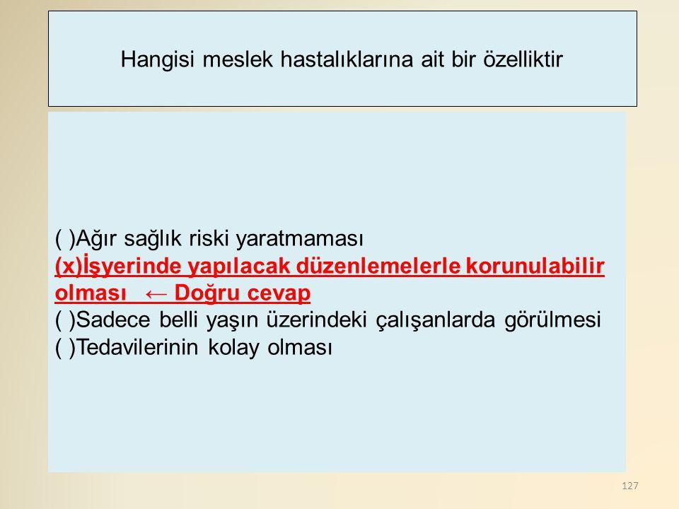 127 ( )Ağır sağlık riski yaratmaması (x)İşyerinde yapılacak düzenlemelerle korunulabilir olması ← Doğru cevap ( )Sadece belli yaşın üzerindeki çalışan