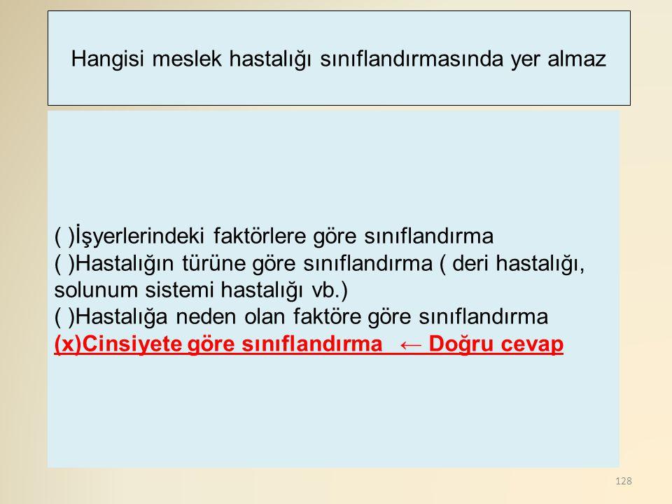 128 ( )İşyerlerindeki faktörlere göre sınıflandırma ( )Hastalığın türüne göre sınıflandırma ( deri hastalığı, solunum sistemi hastalığı vb.) ( )Hastal