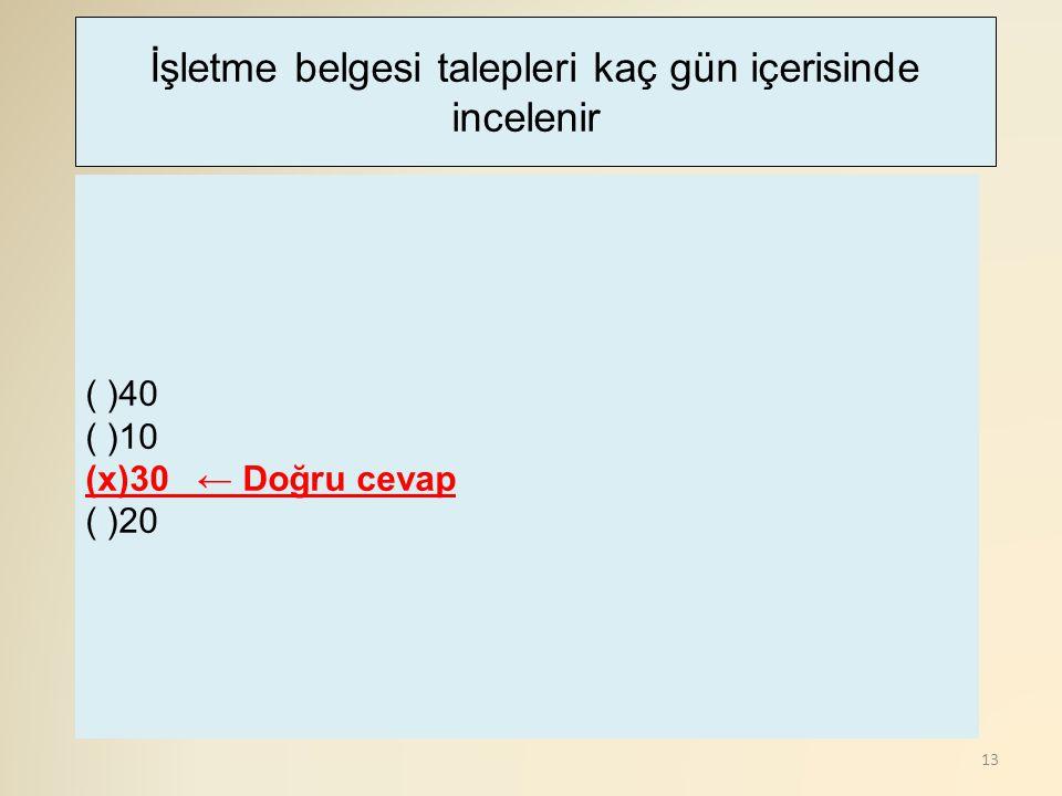 13 ( )40 ( )10 (x)30 ← Doğru cevap ( )20 İşletme belgesi talepleri kaç gün içerisinde incelenir