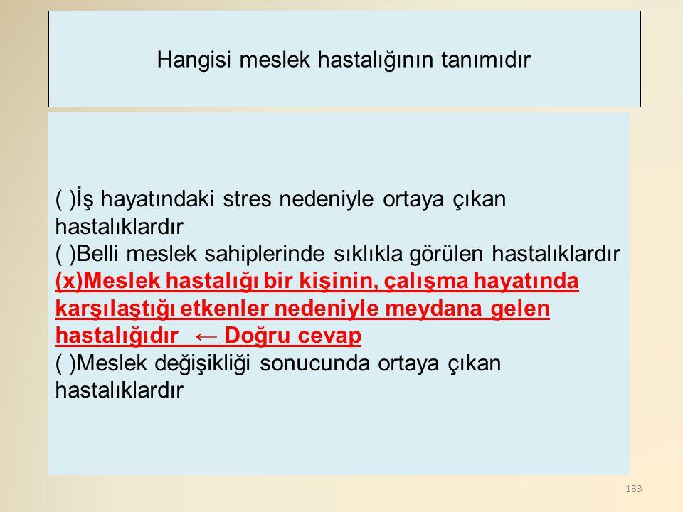 133 ( )İş hayatındaki stres nedeniyle ortaya çıkan hastalıklardır ( )Belli meslek sahiplerinde sıklıkla görülen hastalıklardır (x)Meslek hastalığı bir