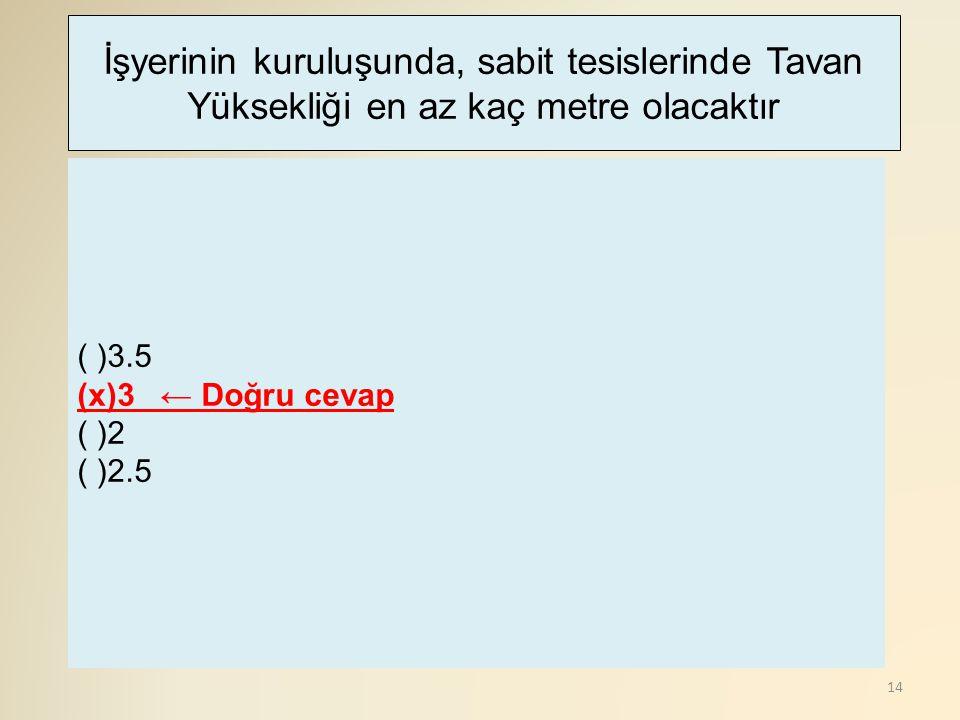 14 ( )3.5 (x)3 ← Doğru cevap ( )2 ( )2.5 İşyerinin kuruluşunda, sabit tesislerinde Tavan Yüksekliği en az kaç metre olacaktır