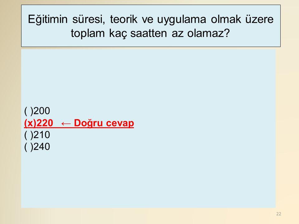 22 ( )200 (x)220 ← Doğru cevap ( )210 ( )240 Eğitimin süresi, teorik ve uygulama olmak üzere toplam kaç saatten az olamaz?