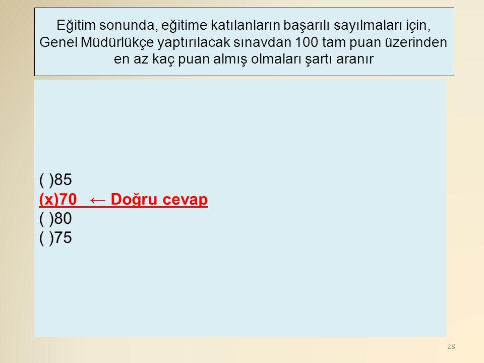 28 ( )85 (x)70 ← Doğru cevap ( )80 ( )75 Eğitim sonunda, eğitime katılanların başarılı sayılmaları için, Genel Müdürlükçe yaptırılacak sınavdan 100 ta