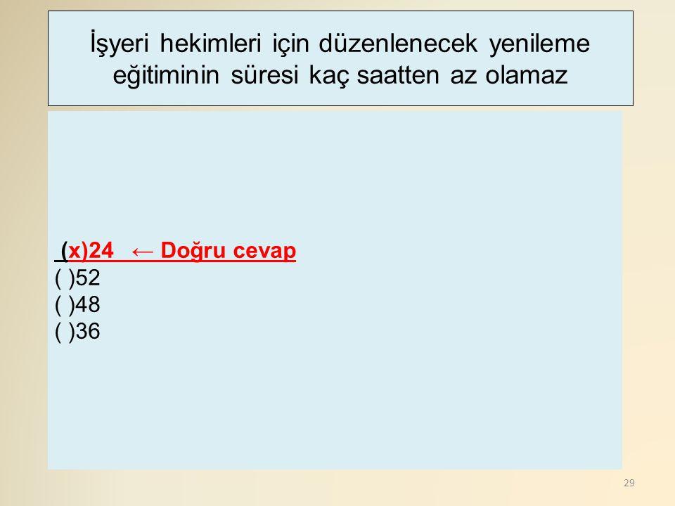 29 (x)24 ← Doğru cevap ( )52 ( )48 ( )36 İşyeri hekimleri için düzenlenecek yenileme eğitiminin süresi kaç saatten az olamaz