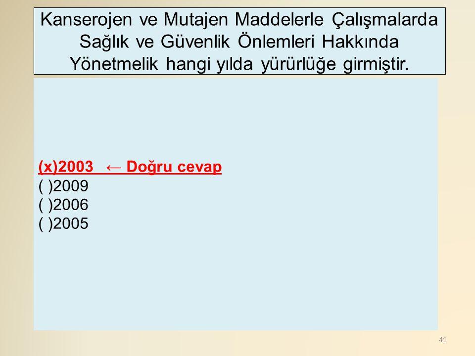 41 (x)2003 ← Doğru cevap ( )2009 ( )2006 ( )2005 Kanserojen ve Mutajen Maddelerle Çalışmalarda Sağlık ve Güvenlik Önlemleri Hakkında Yönetmelik hangi
