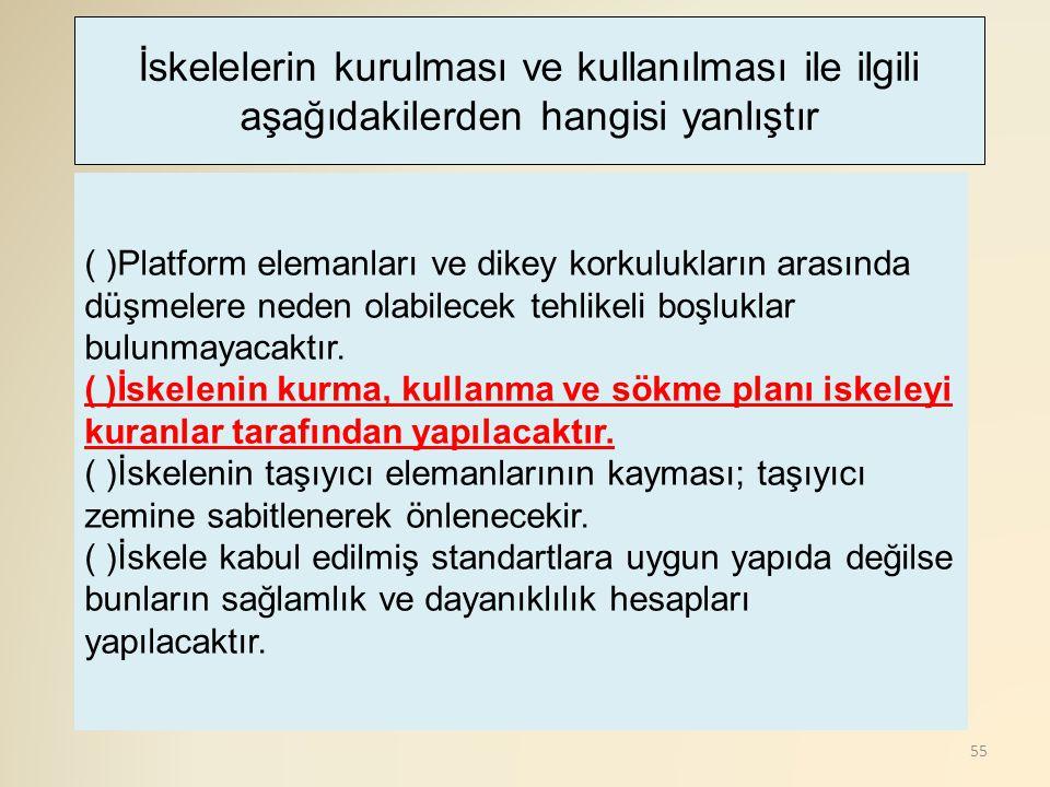 55 ( )Platform elemanları ve dikey korkulukların arasında düşmelere neden olabilecek tehlikeli boşluklar bulunmayacaktır. ( )İskelenin kurma, kullanma
