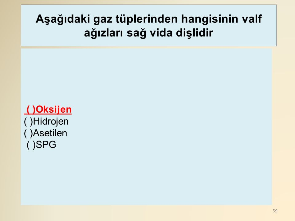 59 ( )Oksijen ( )Hidrojen ( )Asetilen ( )SPG Aşağıdaki gaz tüplerinden hangisinin valf ağızları sağ vida dişlidir