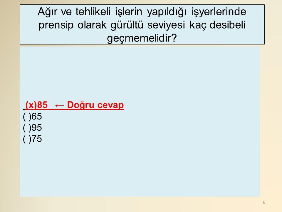 6 (x)85 ← Doğru cevap ( )65 ( )95 ( )75 Ağır ve tehlikeli işlerin yapıldığı işyerlerinde prensip olarak gürültü seviyesi kaç desibeli geçmemelidir?