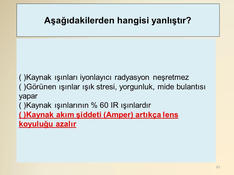 63 ( )Kaynak ışınları iyonlayıcı radyasyon neşretmez ( )Görünen ışınlar ışık stresi, yorgunluk, mide bulantısı yapar ( )Kaynak ışınlarının % 60 IR ışı