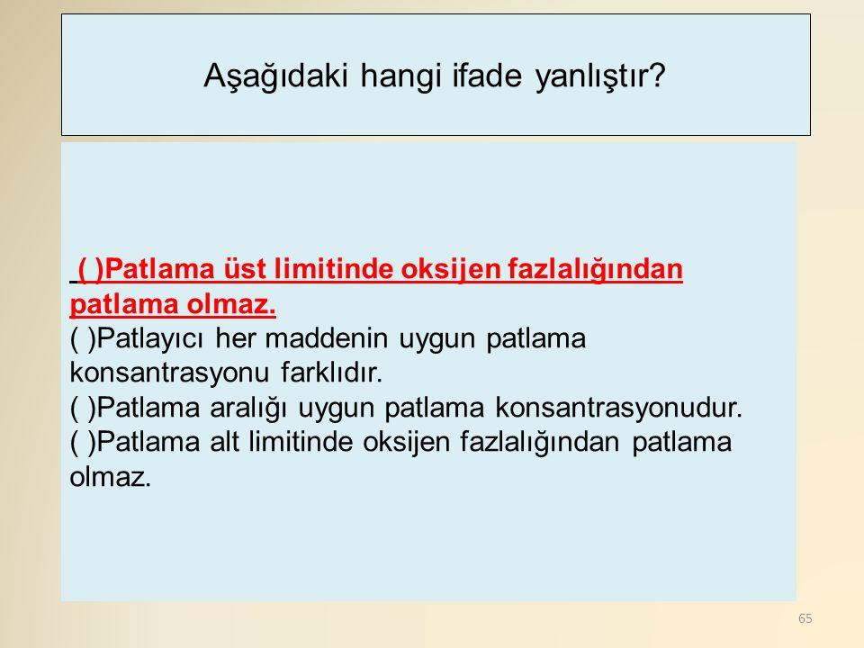 65 ( )Patlama üst limitinde oksijen fazlalığından patlama olmaz. ( )Patlayıcı her maddenin uygun patlama konsantrasyonu farklıdır. ( )Patlama aralığı