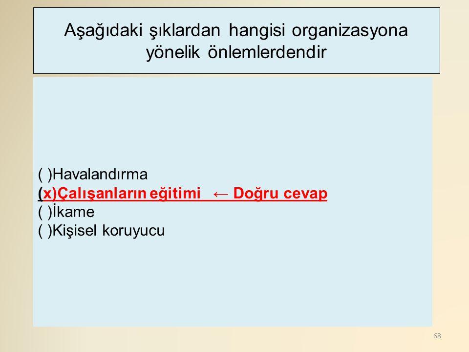 68 ( )Havalandırma (x)Çalışanların eğitimi ← Doğru cevap ( )İkame ( )Kişisel koruyucu Aşağıdaki şıklardan hangisi organizasyona yönelik önlemlerdendir