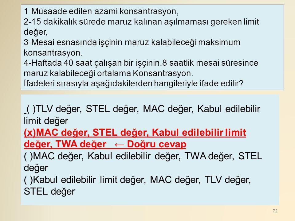 72 ( )TLV değer, STEL değer, MAC değer, Kabul edilebilir limit değer (x)MAC değer, STEL değer, Kabul edilebilir limit değer, TWA değer ← Doğru cevap (