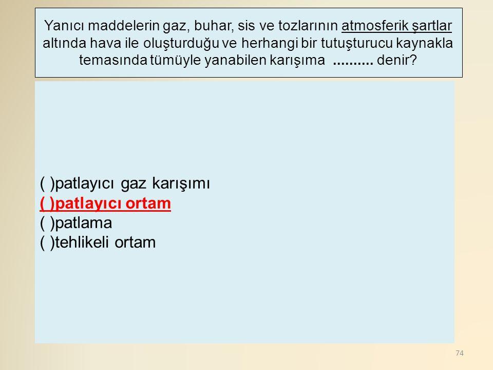 74 ( )patlayıcı gaz karışımı ( )patlayıcı ortam ( )patlama ( )tehlikeli ortam Yanıcı maddelerin gaz, buhar, sis ve tozlarının atmosferik şartlar altın