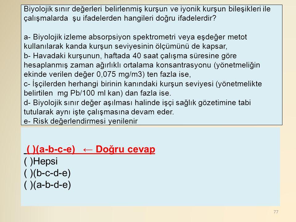 77 ( )(a-b-c-e) ← Doğru cevap ( )Hepsi ( )(b-c-d-e) ( )(a-b-d-e) Biyolojik sınır değerleri belirlenmiş kurşun ve iyonik kurşun bileşikleri ile çalışma