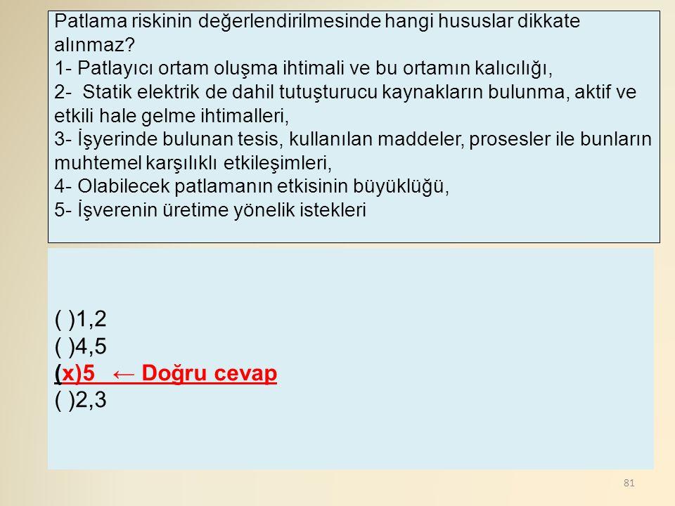 81 ( )1,2 ( )4,5 (x)5 ← Doğru cevap ( )2,3 Patlama riskinin değerlendirilmesinde hangi hususlar dikkate alınmaz? 1- Patlayıcı ortam oluşma ihtimali ve