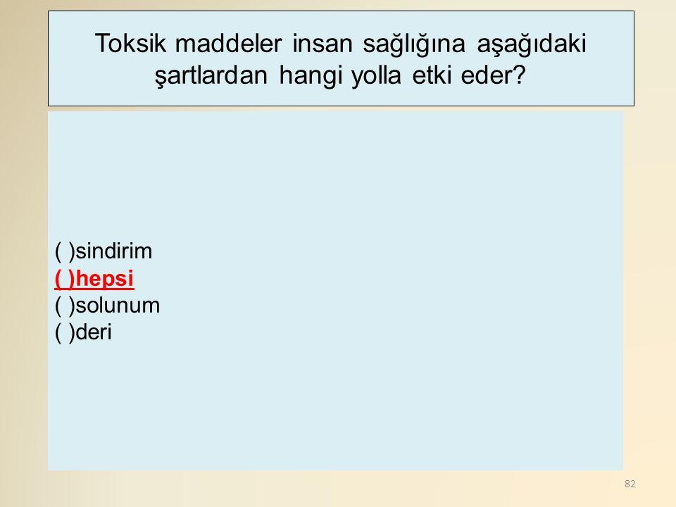 82 ( )sindirim ( )hepsi ( )solunum ( )deri Toksik maddeler insan sağlığına aşağıdaki şartlardan hangi yolla etki eder?