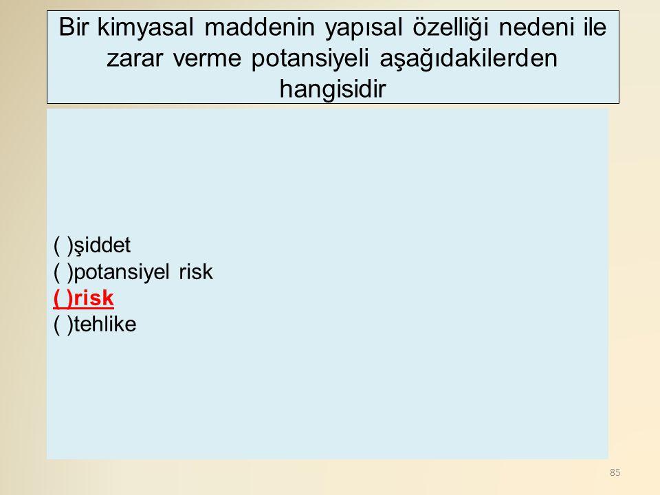 85 ( )şiddet ( )potansiyel risk ( )risk ( )tehlike Bir kimyasal maddenin yapısal özelliği nedeni ile zarar verme potansiyeli aşağıdakilerden hangisidi