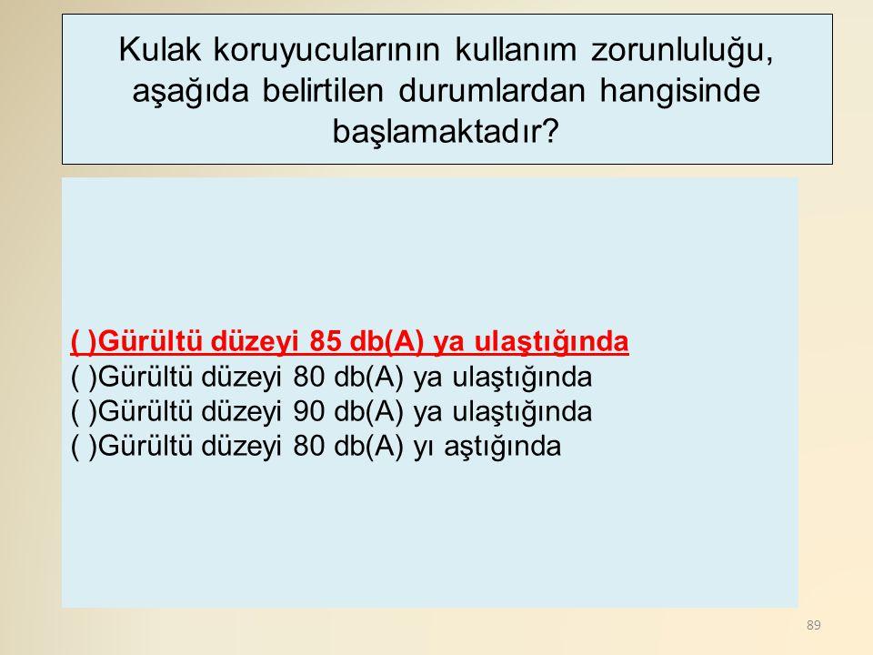 89 ( )Gürültü düzeyi 85 db(A) ya ulaştığında ( )Gürültü düzeyi 80 db(A) ya ulaştığında ( )Gürültü düzeyi 90 db(A) ya ulaştığında ( )Gürültü düzeyi 80
