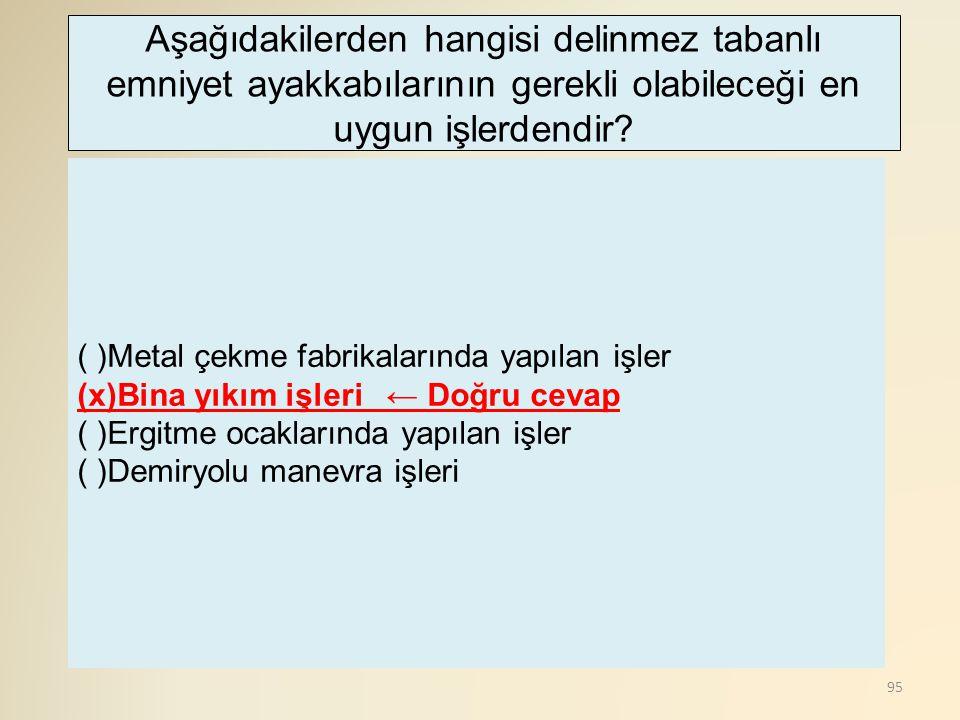 95 ( )Metal çekme fabrikalarında yapılan işler (x)Bina yıkım işleri ← Doğru cevap ( )Ergitme ocaklarında yapılan işler ( )Demiryolu manevra işleri Aşa