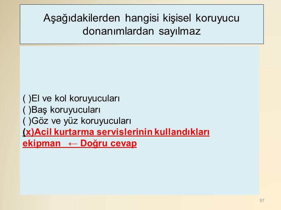 97 ( )El ve kol koruyucuları ( )Baş koruyucuları ( )Göz ve yüz koruyucuları (x)Acil kurtarma servislerinin kullandıkları ekipman ← Doğru cevap Aşağıda