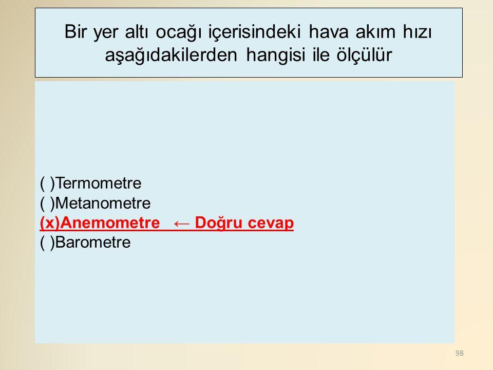 98 ( )Termometre ( )Metanometre (x)Anemometre ← Doğru cevap ( )Barometre Bir yer altı ocağı içerisindeki hava akım hızı aşağıdakilerden hangisi ile öl