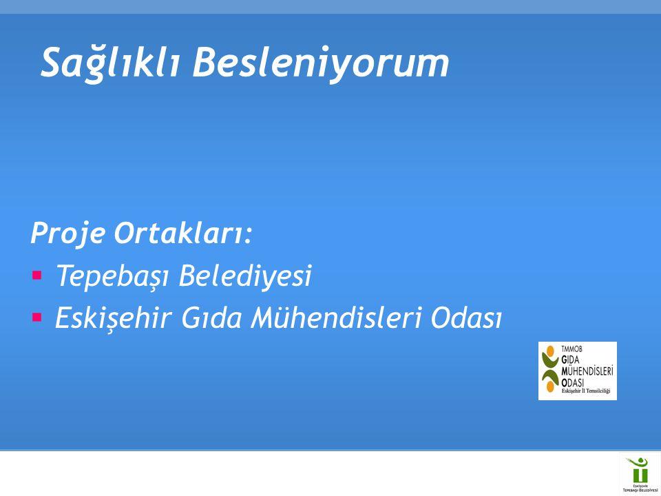 Sağlıklı Besleniyorum Proje Ortakları:  Tepebaşı Belediyesi  Eskişehir Gıda Mühendisleri Odası