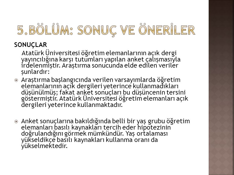 SONUÇLAR Atatürk Üniversitesi öğretim elemanlarının açık dergi yayıncılığına karşı tutumları yapılan anket çalışmasıyla irdelenmiştir. Araştırma sonuc