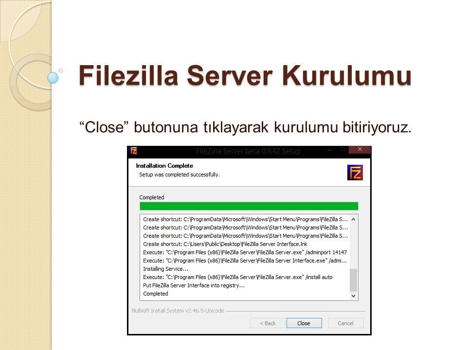 """Filezilla Server Kurulumu """"Close"""" butonuna tıklayarak kurulumu bitiriyoruz."""