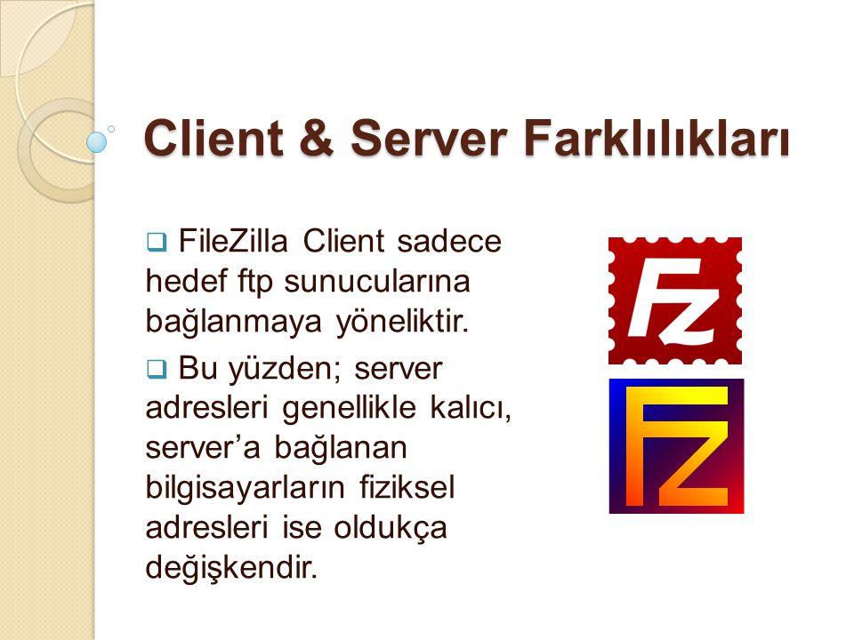 Client & Server Farklılıkları  FileZilla Client sadece hedef ftp sunucularına bağlanmaya yöneliktir.  Bu yüzden; server adresleri genellikle kalıcı,