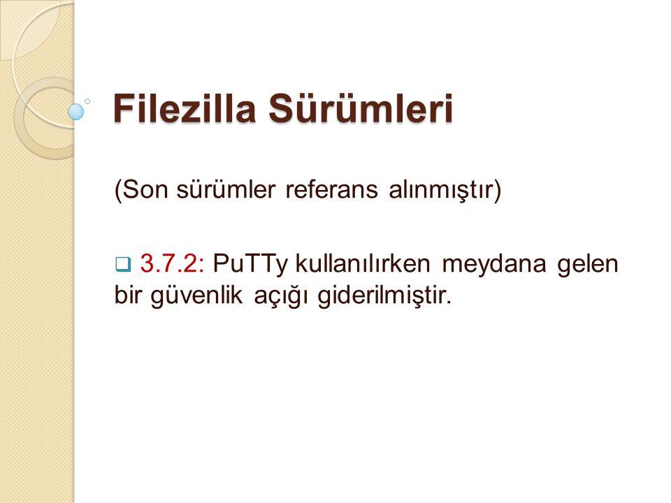 Filezilla Sürümleri (Son sürümler referans alınmıştır)  3.7.2: PuTTy kullanılırken meydana gelen bir güvenlik açığı giderilmiştir.