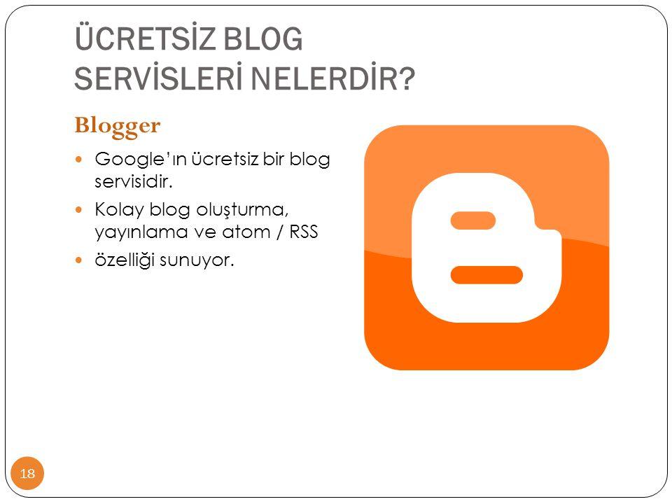 ÜCRETSİZ BLOG SERVİSLERİ NELERDİR? 18 Blogger  Google'ın ücretsiz bir blog servisidir.  Kolay blog oluşturma, yayınlama ve atom / RSS  özelliği sun