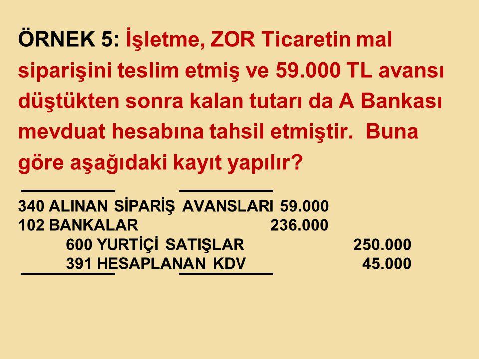 ÖRNEK 5: İşletme, ZOR Ticaretin mal siparişini teslim etmiş ve 59.000 TL avansı düştükten sonra kalan tutarı da A Bankası mevduat hesabına tahsil etmi