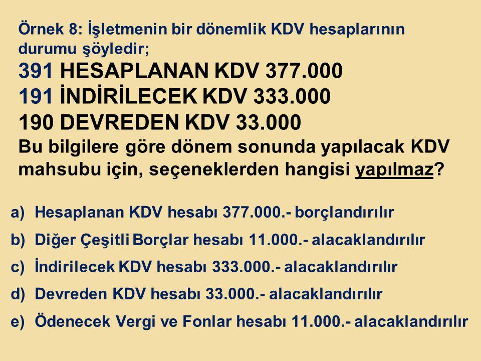 Örnek 8: İşletmenin bir dönemlik KDV hesaplarının durumu şöyledir; 391 HESAPLANAN KDV 377.000 191 İNDİRİLECEK KDV 333.000 190 DEVREDEN KDV 33.000 Bu b