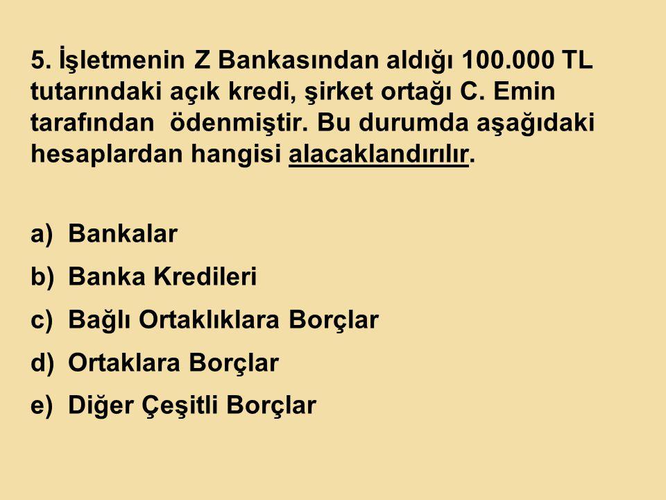 5. İşletmenin Z Bankasından aldığı 100.000 TL tutarındaki açık kredi, şirket ortağı C. Emin tarafından ödenmiştir. Bu durumda aşağıdaki hesaplardan ha